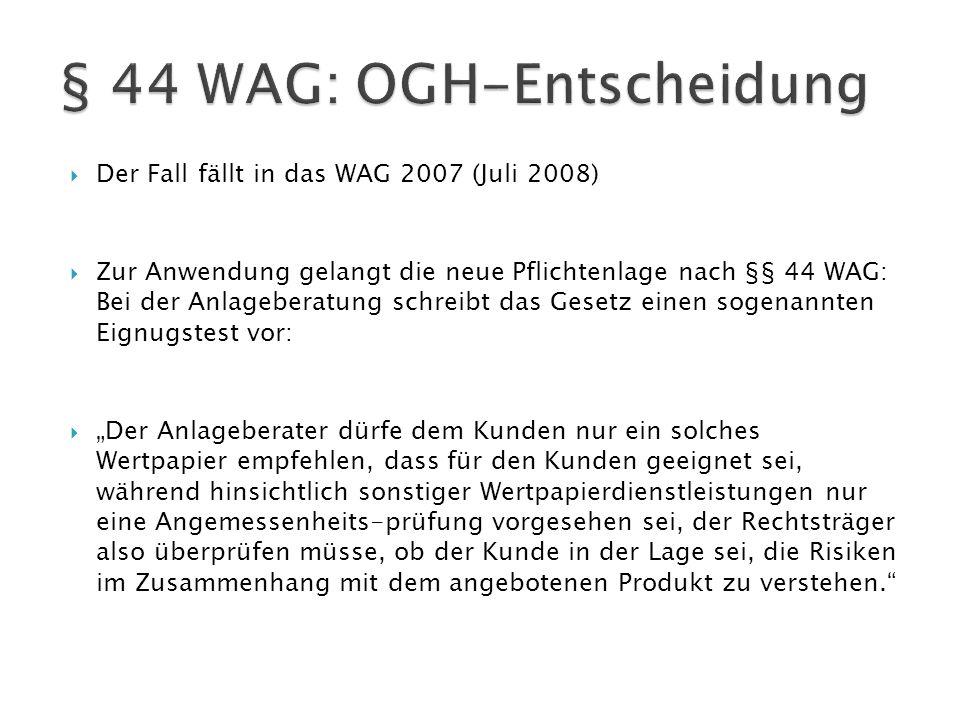  Der Fall fällt in das WAG 2007 (Juli 2008)  Zur Anwendung gelangt die neue Pflichtenlage nach §§ 44 WAG: Bei der Anlageberatung schreibt das Gesetz