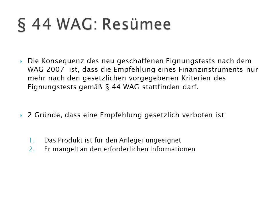  Die Konsequenz des neu geschaffenen Eignungstests nach dem WAG 2007 ist, dass die Empfehlung eines Finanzinstruments nur mehr nach den gesetzlichen vorgegebenen Kriterien des Eignungstests gemäß § 44 WAG stattfinden darf.