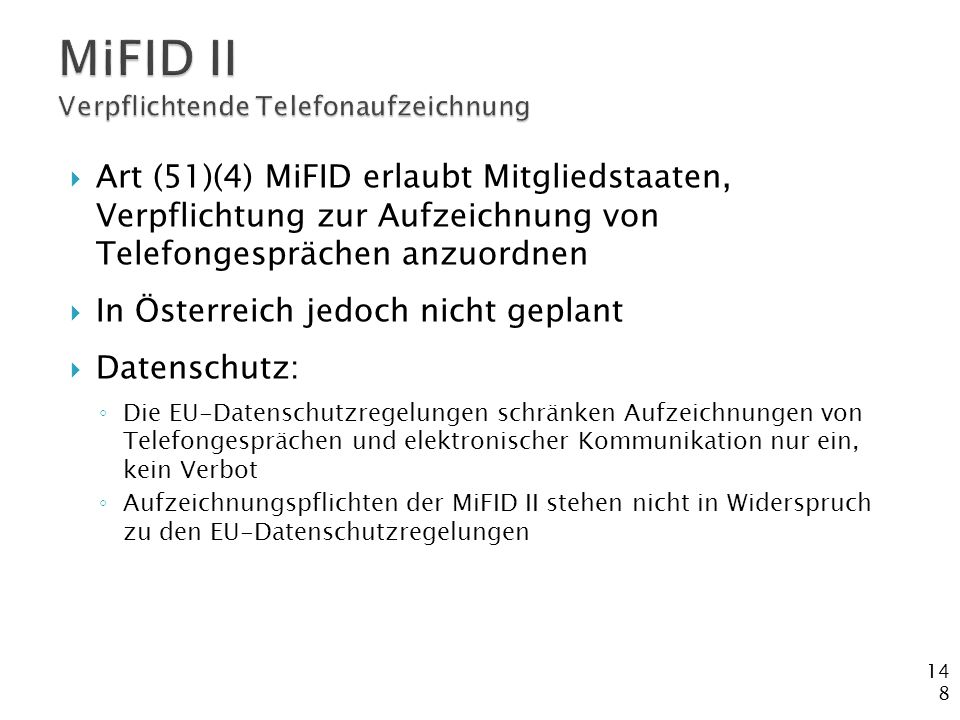 148  Art (51)(4) MiFID erlaubt Mitgliedstaaten, Verpflichtung zur Aufzeichnung von Telefongesprächen anzuordnen  In Österreich jedoch nicht geplant  Datenschutz: ◦ Die EU-Datenschutzregelungen schränken Aufzeichnungen von Telefongesprächen und elektronischer Kommunikation nur ein, kein Verbot ◦ Aufzeichnungspflichten der MiFID II stehen nicht in Widerspruch zu den EU-Datenschutzregelungen