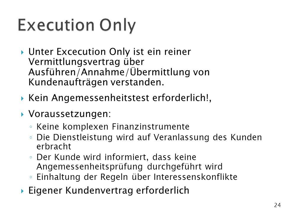 24  Unter Excecution Only ist ein reiner Vermittlungsvertrag über Ausführen/Annahme/Übermittlung von Kundenaufträgen verstanden.  Kein Angemessenhei