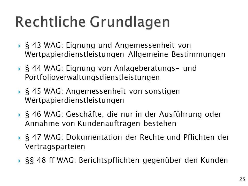  § 43 WAG: Eignung und Angemessenheit von Wertpapierdienstleistungen Allgemeine Bestimmungen  § 44 WAG: Eignung von Anlageberatungs- und Portfolioverwaltungsdienstleistungen  § 45 WAG: Angemessenheit von sonstigen Wertpapierdienstleistungen  § 46 WAG: Geschäfte, die nur in der Ausführung oder Annahme von Kundenaufträgen bestehen  § 47 WAG: Dokumentation der Rechte und Pflichten der Vertragsparteien  §§ 48 ff WAG: Berichtspflichten gegenüber den Kunden 25