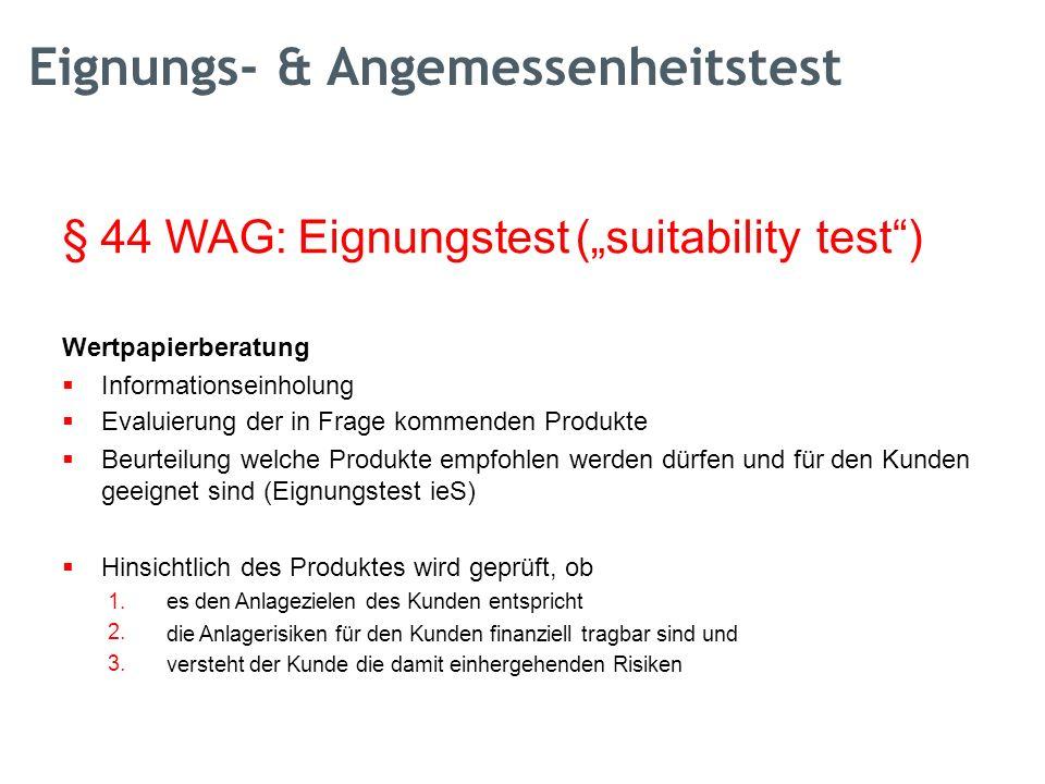 """§ 44 WAG: Eignungstest (""""suitabilitytest ) Wertpapierberatung  Informationseinholung Evaluierung der in Frage kommenden Produkte Beurteilung welche Produkte empfohlen werden dürfen und für den Kunden geeignet sind (Eignungstest ieS)  Hinsichtlich des Produktes wird geprüft, ob 1."""
