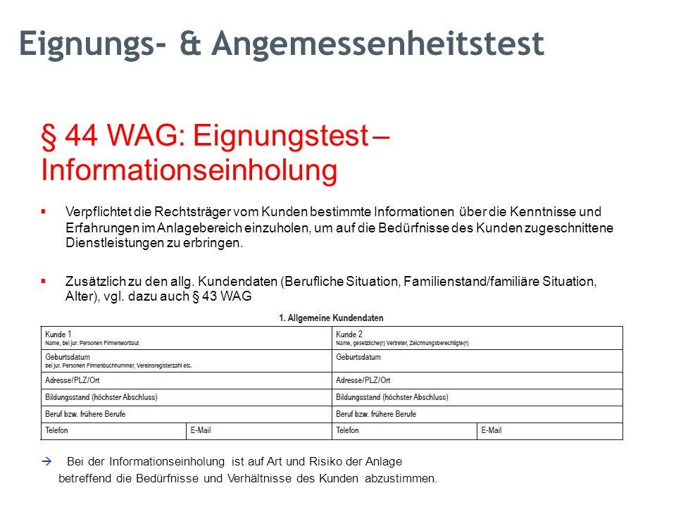 § 44 WAG: Eignungstest – Informationseinholung  Verpflichtet die Rechtsträger vom Kunden bestimmte Informationenüber die Kenntnisse und Erfahrungen im Anlagebereich einzuholen, um auf die Bedürfnisse des Kunden zugeschnittene Dienstleistungen zu erbringen.
