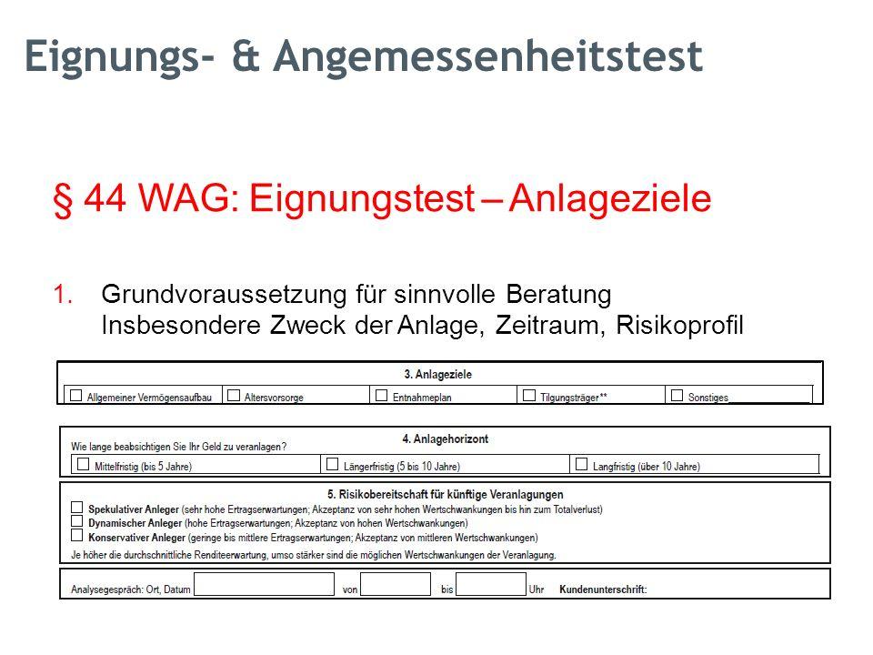 § 44 WAG: Eignungstest – Anlageziele 1.Grundvoraussetzung für sinnvolle Beratung Insbesondere Zweck der Anlage, Zeitraum, Risikoprofil Eignungs- & Angemessenheitstest