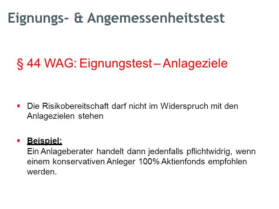 §44 WAG: Eignungstest – Anlageziele  Die Risikobereitschaft darf nicht im Widerspruch mit den Anlagezielen stehen  Beispiel: Ein Anlageberater handelt dann jedenfalls pflichtwidrig, wenn einem konservativen Anleger 100% Aktienfonds empfohlen werden.