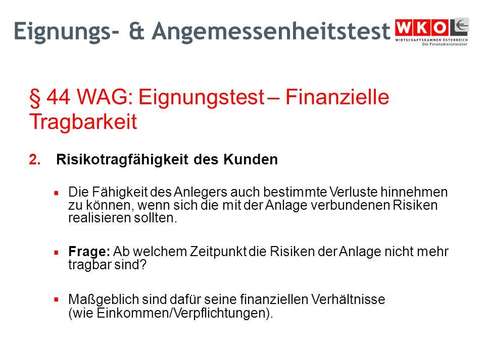 § 44 WAG: Eignungstest – Finanzielle Tragbarkeit 2.Risikotragfähigkeit des Kunden  Die Fähigkeit des Anlegers auch bestimmte Verluste hinnehmen zu können, wenn sich die mit der Anlage verbundenen Risiken realisieren sollten.