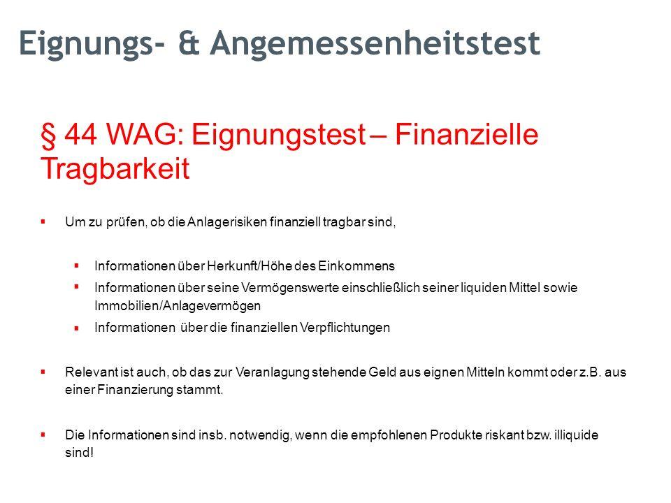 § 44 WAG: Eignungstest – Finanzielle Tragbarkeit  Um zu prüfen, ob die Anlagerisiken finanziell tragbar sind,  Informationen über Herkunft/Höhe d