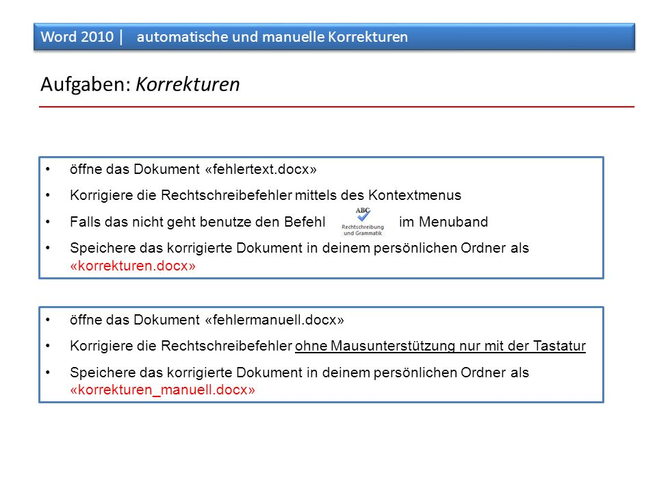 Aufgaben: Korrekturen öffne das Dokument «fehlertext.docx» Korrigiere die Rechtschreibefehler mittels des Kontextmenus Falls das nicht geht benutze den Befehl im Menuband Speichere das korrigierte Dokument in deinem persönlichen Ordner als «korrekturen.docx» Word 2010 │ automatische und manuelle Korrekturen öffne das Dokument «fehlermanuell.docx» Korrigiere die Rechtschreibefehler ohne Mausunterstützung nur mit der Tastatur Speichere das korrigierte Dokument in deinem persönlichen Ordner als «korrekturen_manuell.docx»