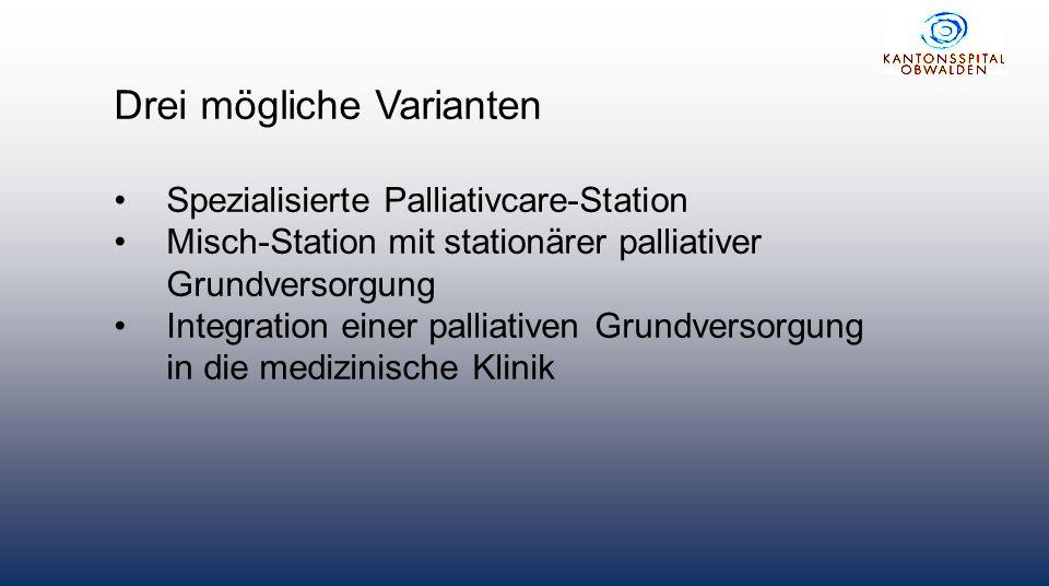 Drei mögliche Varianten Spezialisierte Palliativcare-Station Misch-Station mit stationärer palliativer Grundversorgung Integration einer palliativen Grundversorgung in die medizinische Klinik