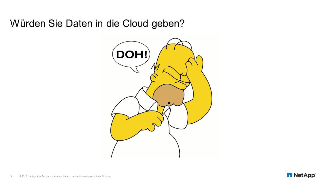 Würden Sie Daten in die Cloud geben? © 2015 NetApp. Alle Rechte vorbehalten. NetApp vertraulich – eingeschränkte Nutzung 3