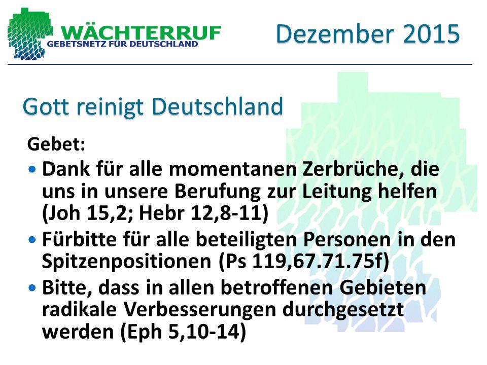 Gott reinigt Deutschland Gebet: Dank für alle momentanen Zerbrüche, die uns in unsere Berufung zur Leitung helfen (Joh 15,2; Hebr 12,8-11) Fürbitte für alle beteiligten Personen in den Spitzenpositionen (Ps 119,67.71.75f) Bitte, dass in allen betroffenen Gebieten radikale Verbesserungen durchgesetzt werden (Eph 5,10-14) Dezember 2015