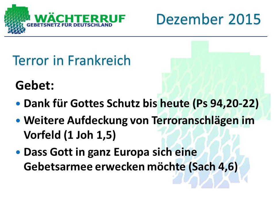 Terror in Frankreich Gebet: Dank für Gottes Schutz bis heute (Ps 94,20-22) Weitere Aufdeckung von Terroranschlägen im Vorfeld (1 Joh 1,5) Dass Gott in ganz Europa sich eine Gebetsarmee erwecken möchte (Sach 4,6) Dezember 2015