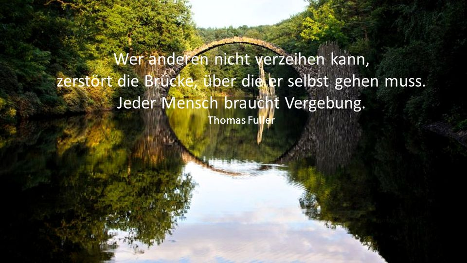 Wer anderen nicht verzeihen kann, zerstört die Brücke, über die er selbst gehen muss.