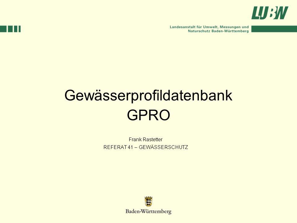 Gewässerprofildatenbank GPRO Frank Rastetter REFERAT 41 – GEWÄSSERSCHUTZ