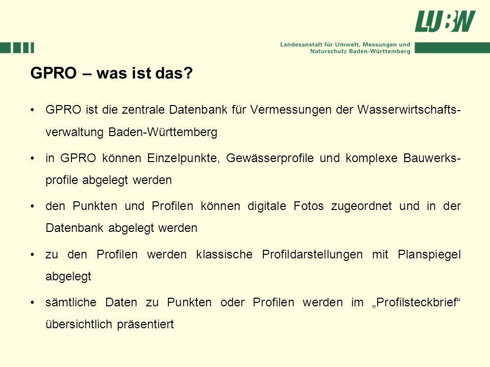 GPRO – was ist das? GPRO ist die zentrale Datenbank für Vermessungen der Wasserwirtschafts- verwaltung Baden-Württemberg in GPRO können Einzelpunkte,