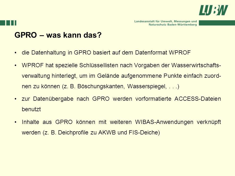 GPRO – was kann das? die Datenhaltung in GPRO basiert auf dem Datenformat WPROF WPROF hat spezielle Schlüssellisten nach Vorgaben der Wasserwirtschaft