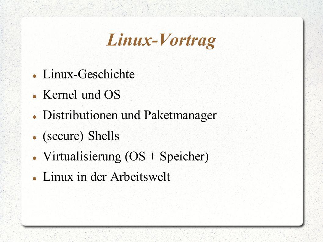 Linux-Vortrag Linux-Geschichte Kernel und OS Distributionen und Paketmanager (secure) Shells Virtualisierung (OS + Speicher) Linux in der Arbeitswelt