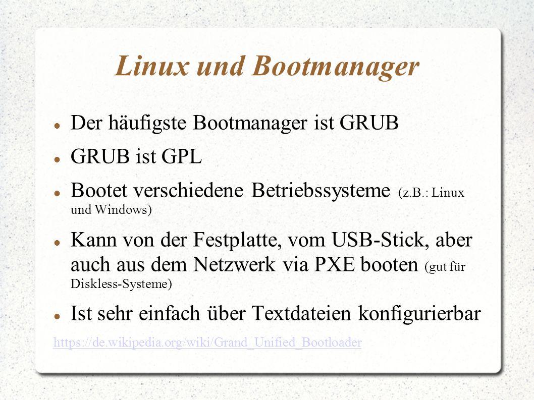 Linux und Bootmanager Der häufigste Bootmanager ist GRUB GRUB ist GPL Bootet verschiedene Betriebssysteme (z.B.: Linux und Windows) Kann von der Festplatte, vom USB-Stick, aber auch aus dem Netzwerk via PXE booten (gut für Diskless-Systeme) Ist sehr einfach über Textdateien konfigurierbar https://de.wikipedia.org/wiki/Grand_Unified_Bootloader