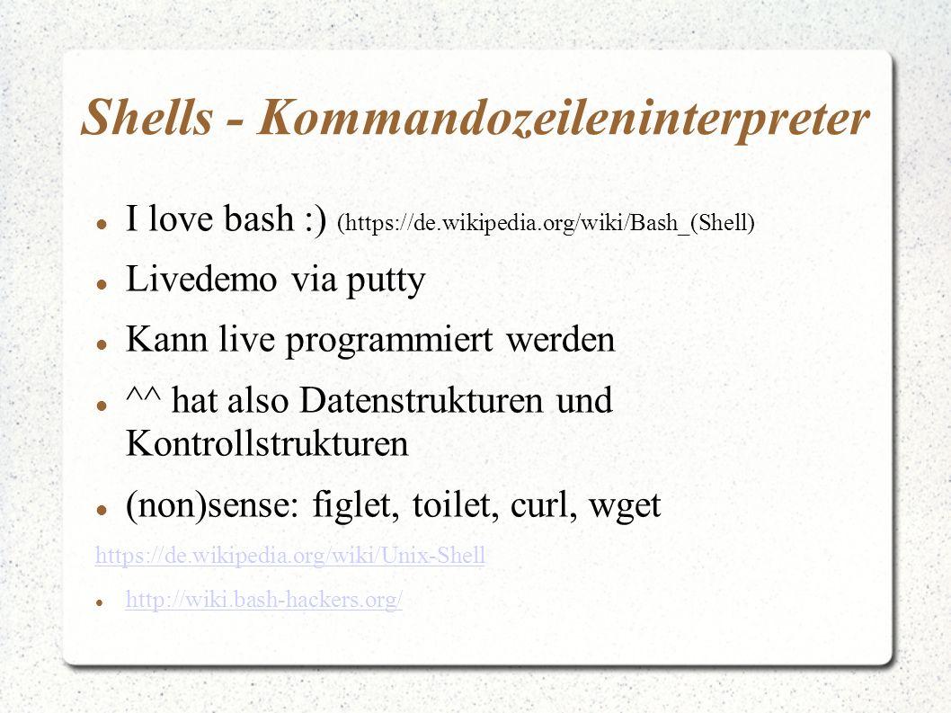 Shells - Kommandozeileninterpreter I love bash :) (https://de.wikipedia.org/wiki/Bash_(Shell) Livedemo via putty Kann live programmiert werden ^^ hat also Datenstrukturen und Kontrollstrukturen (non)sense: figlet, toilet, curl, wget https://de.wikipedia.org/wiki/Unix-Shell http://wiki.bash-hackers.org/