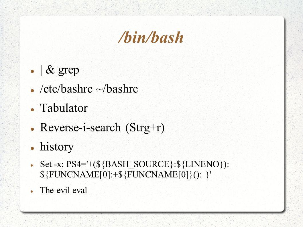 /bin/bash | & grep /etc/bashrc ~/bashrc Tabulator Reverse-i-search (Strg+r) history Set -x; PS4= +(${BASH_SOURCE}:${LINENO}): ${FUNCNAME[0]:+${FUNCNAME[0]}(): } The evil eval