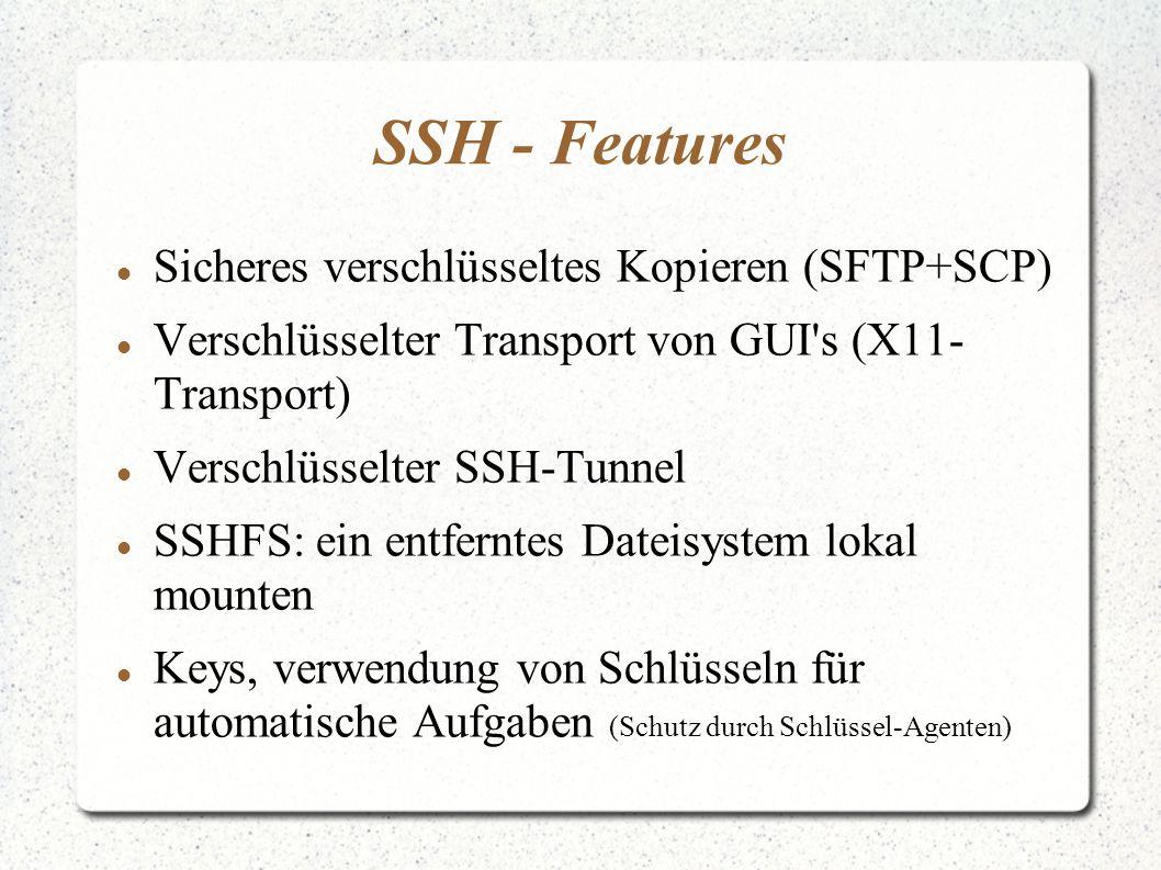 SSH - Features Sicheres verschlüsseltes Kopieren (SFTP+SCP) Verschlüsselter Transport von GUI s (X11- Transport) Verschlüsselter SSH-Tunnel SSHFS: ein entferntes Dateisystem lokal mounten Keys, verwendung von Schlüsseln für automatische Aufgaben (Schutz durch Schlüssel-Agenten)