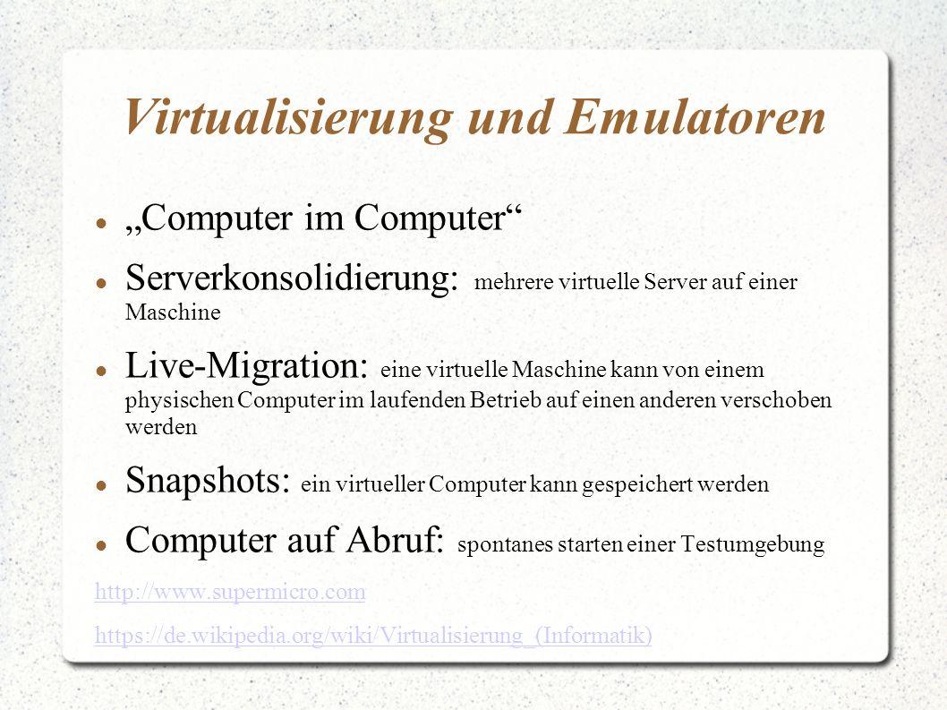 """Virtualisierung und Emulatoren """"Computer im Computer Serverkonsolidierung: mehrere virtuelle Server auf einer Maschine Live-Migration: eine virtuelle Maschine kann von einem physischen Computer im laufenden Betrieb auf einen anderen verschoben werden Snapshots: ein virtueller Computer kann gespeichert werden Computer auf Abruf: spontanes starten einer Testumgebung http://www.supermicro.com https://de.wikipedia.org/wiki/Virtualisierung_(Informatik)"""
