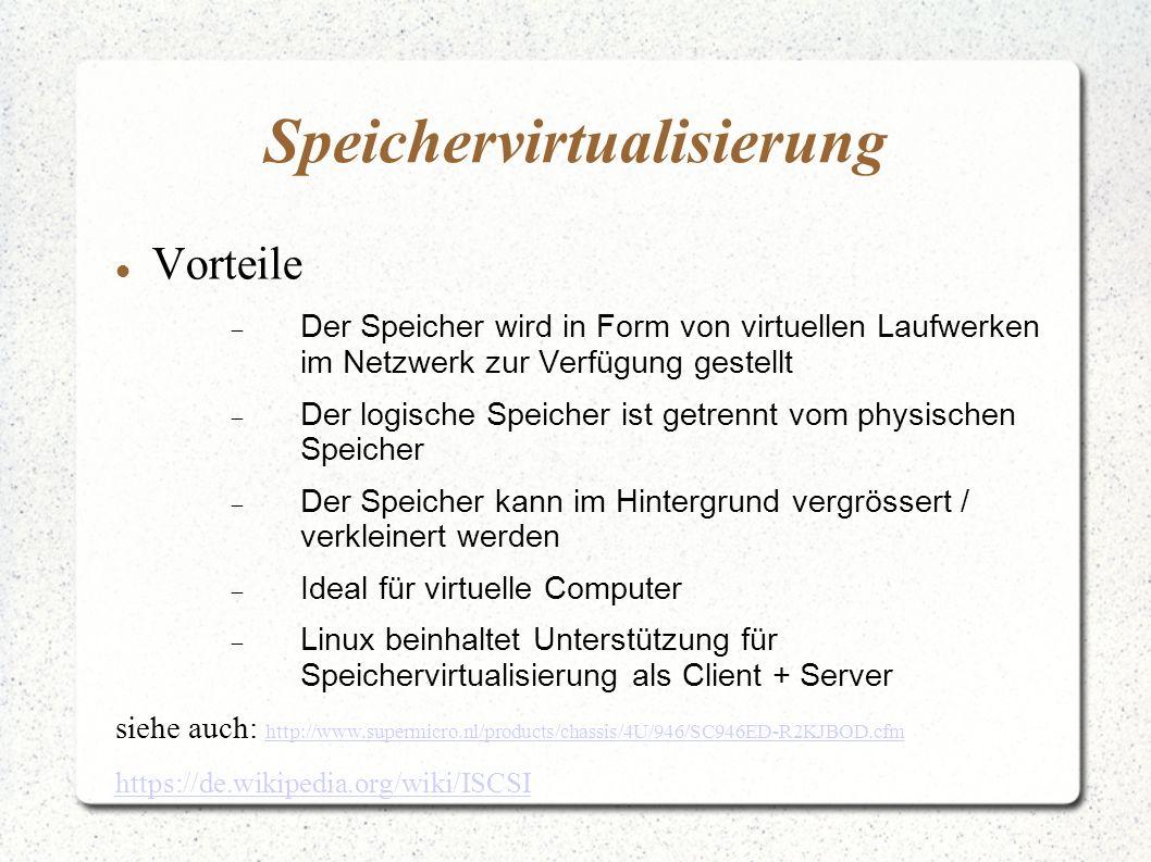 Speichervirtualisierung Vorteile  Der Speicher wird in Form von virtuellen Laufwerken im Netzwerk zur Verfügung gestellt  Der logische Speicher ist getrennt vom physischen Speicher  Der Speicher kann im Hintergrund vergrössert / verkleinert werden  Ideal für virtuelle Computer  Linux beinhaltet Unterstützung für Speichervirtualisierung als Client + Server siehe auch: http://www.supermicro.nl/products/chassis/4U/946/SC946ED-R2KJBOD.cfm http://www.supermicro.nl/products/chassis/4U/946/SC946ED-R2KJBOD.cfm https://de.wikipedia.org/wiki/ISCSI
