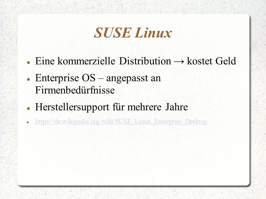 SUSE Linux Eine kommerzielle Distribution → kostet Geld Enterprise OS – angepasst an Firmenbedürfnisse Herstellersupport für mehrere Jahre https://de.wikipedia.org/wiki/SUSE_Linux_Enterprise_Desktop