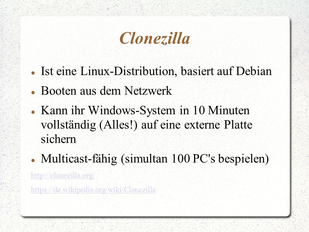 Clonezilla Ist eine Linux-Distribution, basiert auf Debian Booten aus dem Netzwerk Kann ihr Windows-System in 10 Minuten vollständig (Alles!) auf eine externe Platte sichern Multicast-fähig (simultan 100 PC s bespielen) http://clonezilla.org/ https://de.wikipedia.org/wiki/Clonezilla