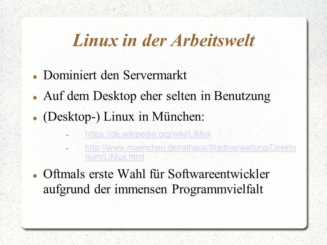 Linux in der Arbeitswelt Dominiert den Servermarkt Auf dem Desktop eher selten in Benutzung (Desktop-) Linux in München:  https://de.wikipedia.org/wiki/LiMux https://de.wikipedia.org/wiki/LiMux  http://www.muenchen.de/rathaus/Stadtverwaltung/Direkto rium/LiMux.html http://www.muenchen.de/rathaus/Stadtverwaltung/Direkto rium/LiMux.html Oftmals erste Wahl für Softwareentwickler aufgrund der immensen Programmvielfalt