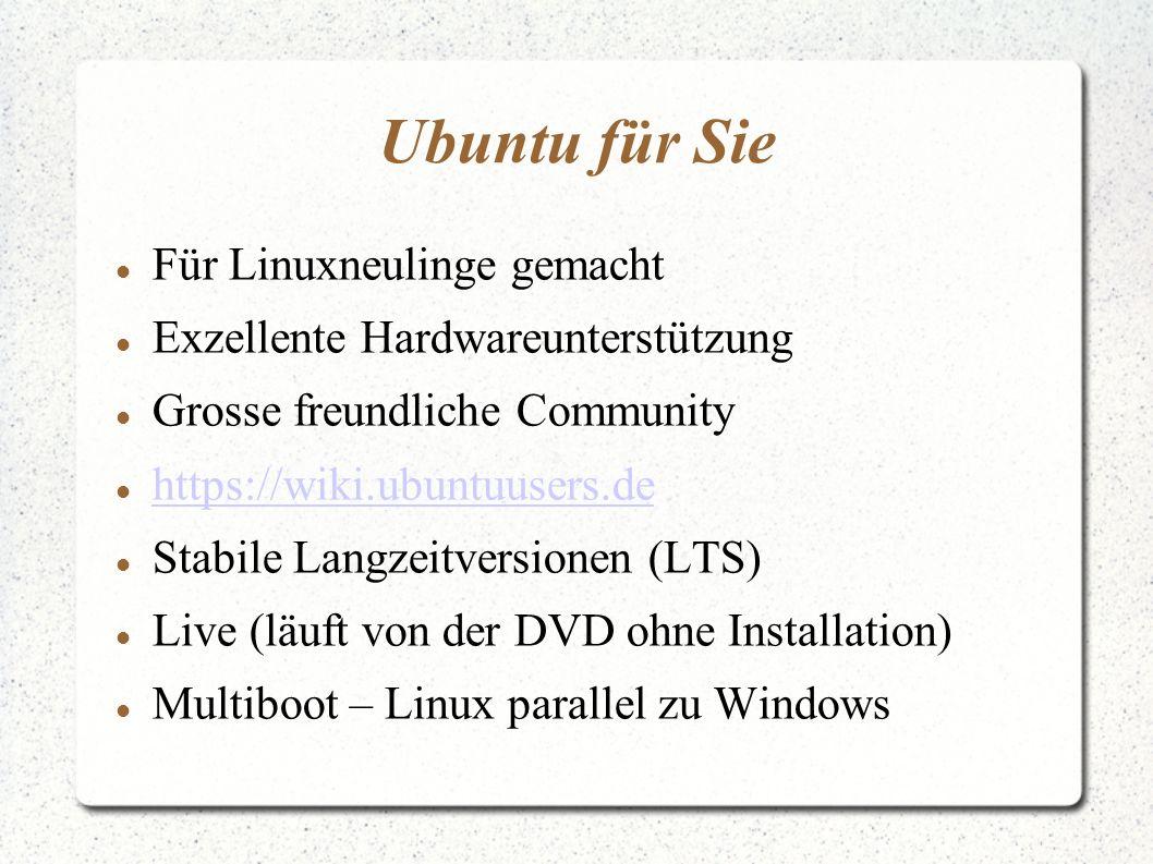 Ubuntu für Sie Für Linuxneulinge gemacht Exzellente Hardwareunterstützung Grosse freundliche Community https://wiki.ubuntuusers.de Stabile Langzeitversionen (LTS) Live (läuft von der DVD ohne Installation) Multiboot – Linux parallel zu Windows