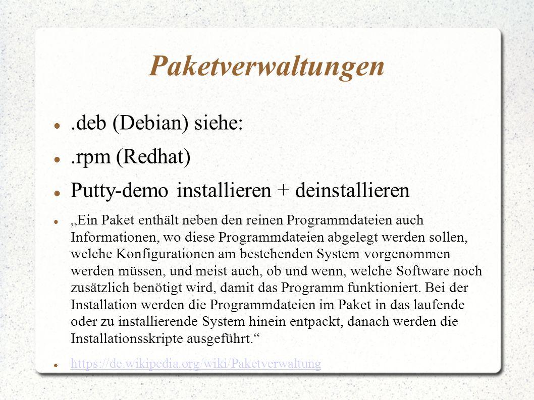 """Paketverwaltungen.deb (Debian) siehe:.rpm (Redhat) Putty-demo installieren + deinstallieren """"Ein Paket enthält neben den reinen Programmdateien auch Informationen, wo diese Programmdateien abgelegt werden sollen, welche Konfigurationen am bestehenden System vorgenommen werden müssen, und meist auch, ob und wenn, welche Software noch zusätzlich benötigt wird, damit das Programm funktioniert."""