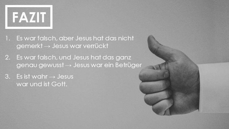 FAZIT 1.Es war falsch, aber Jesus hat das nicht gemerkt → Jesus war verrückt 2.Es war falsch, und Jesus hat das ganz genau gewusst → Jesus war ein Bet