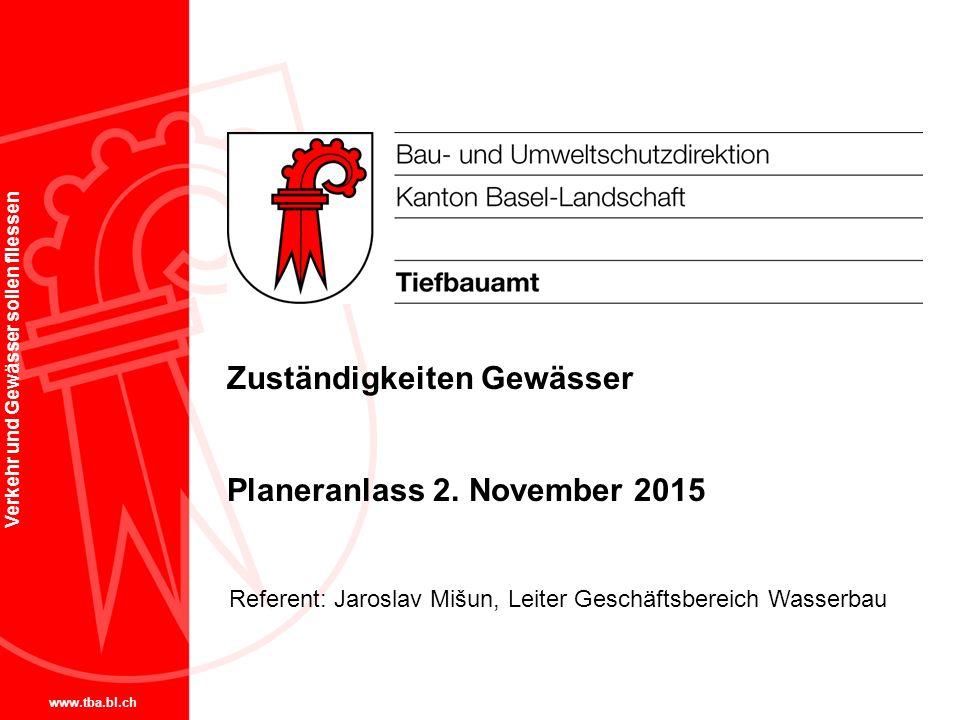 www.tba.bl.ch Verkehr und Gewässer sollen fliessen Zuständigkeiten Gewässer Planeranlass 2. November 2015 Referent: Jaroslav Mišun, Leiter Geschäftsbe
