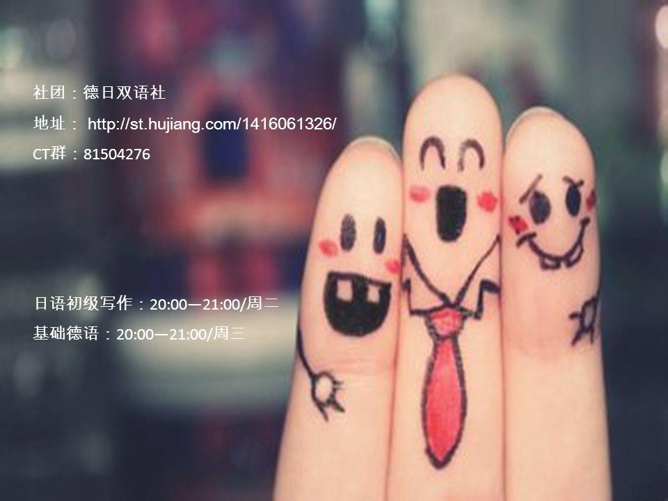 社团:德日双语社 地址: http://st.hujiang.com/1416061326/ CT 群: 81504276 日语初级写作: 20:00—21:00/ 周二 基础德语: 20:00—21:00/ 周三