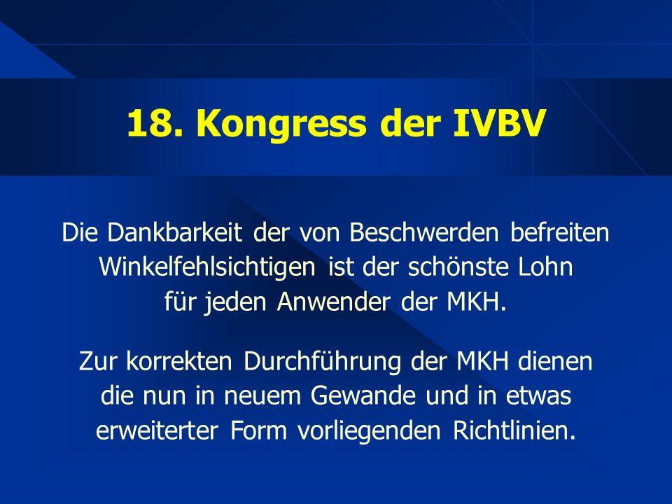 18. Kongress der IVBV Die Dankbarkeit der von Beschwerden befreiten Winkelfehlsichtigen ist der schönste Lohn für jeden Anwender der MKH. Zur korrekte