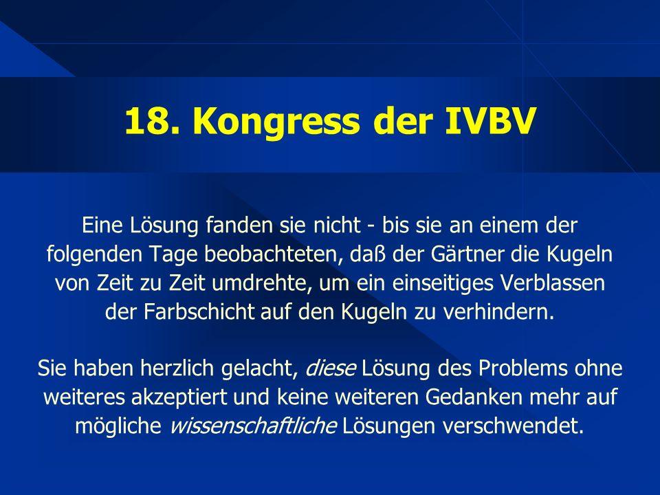 18. Kongress der IVBV Eine Lösung fanden sie nicht - bis sie an einem der folgenden Tage beobachteten, daß der Gärtner die Kugeln von Zeit zu Zeit umd