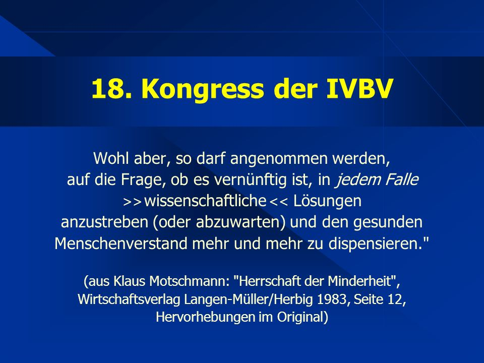 18. Kongress der IVBV Wohl aber, so darf angenommen werden, auf die Frage, ob es vernünftig ist, in jedem Falle >> wissenschaftliche << Lösungen anzus