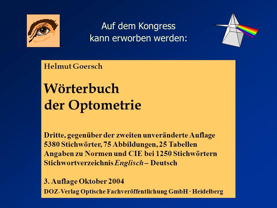 Helmut Goersch Wörterbuch der Optometrie Dritte, gegenüber der zweiten unveränderte Auflage 5380 Stichwörter, 75 Abbildungen, 25 Tabellen Angaben zu Normen und CIE bei 1250 Stichwörtern Stichwortverzeichnis Englisch – Deutsch 3.