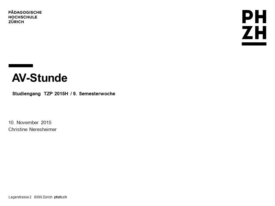 Lagerstrasse 2 8090 Zürich phzh.ch AV-Stunde Studiengang TZP 2015H / 9.