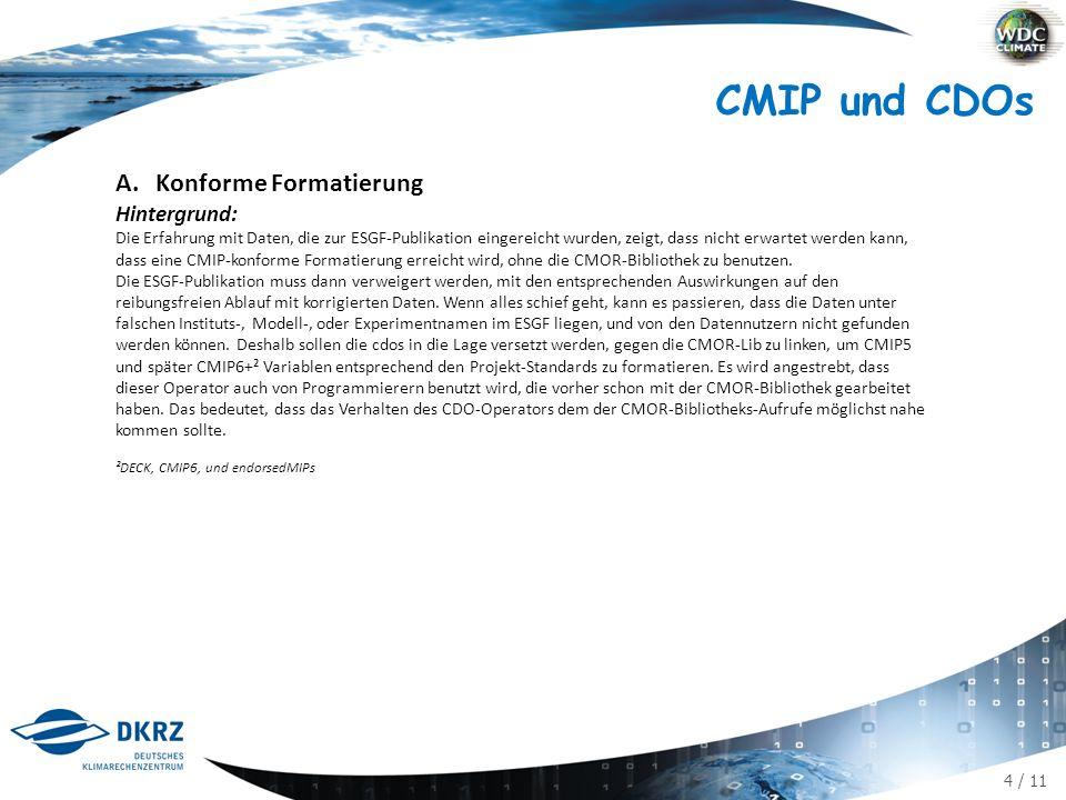 4 / 11 CMIP und CDOs A.Konforme Formatierung Hintergrund: Die Erfahrung mit Daten, die zur ESGF-Publikation eingereicht wurden, zeigt, dass nicht erwartet werden kann, dass eine CMIP-konforme Formatierung erreicht wird, ohne die CMOR-Bibliothek zu benutzen.