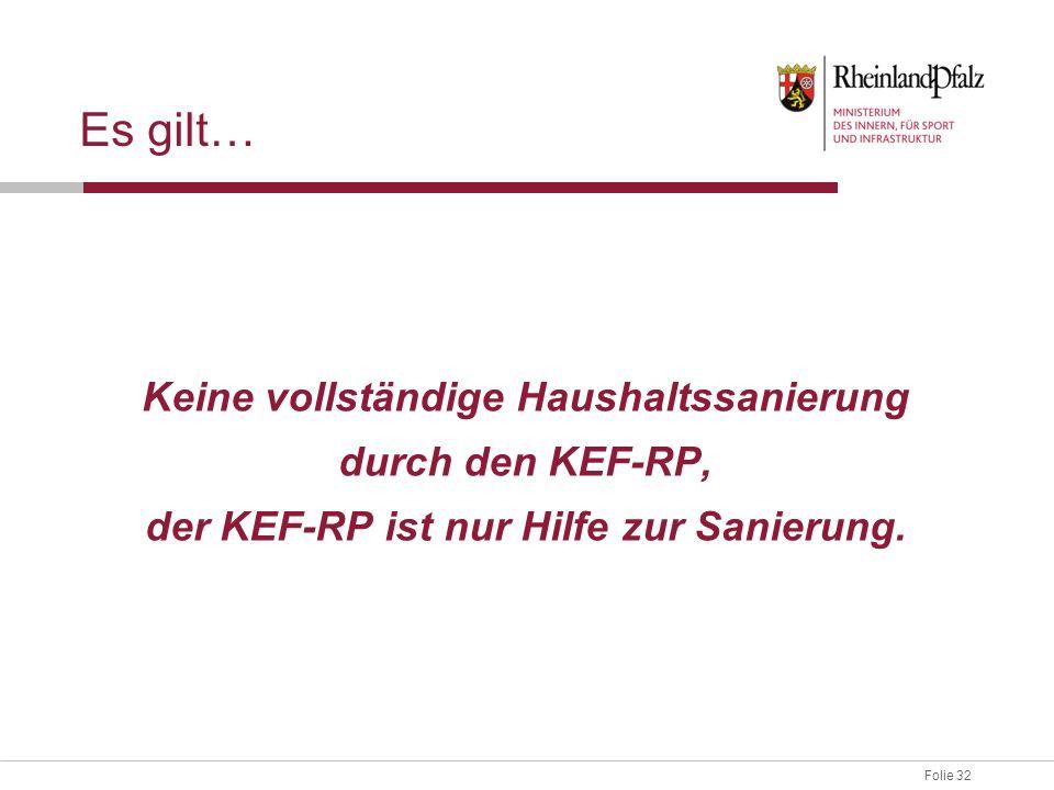 Folie 32 Es gilt… Keine vollständige Haushaltssanierung durch den KEF-RP, der KEF-RP ist nur Hilfe zur Sanierung.