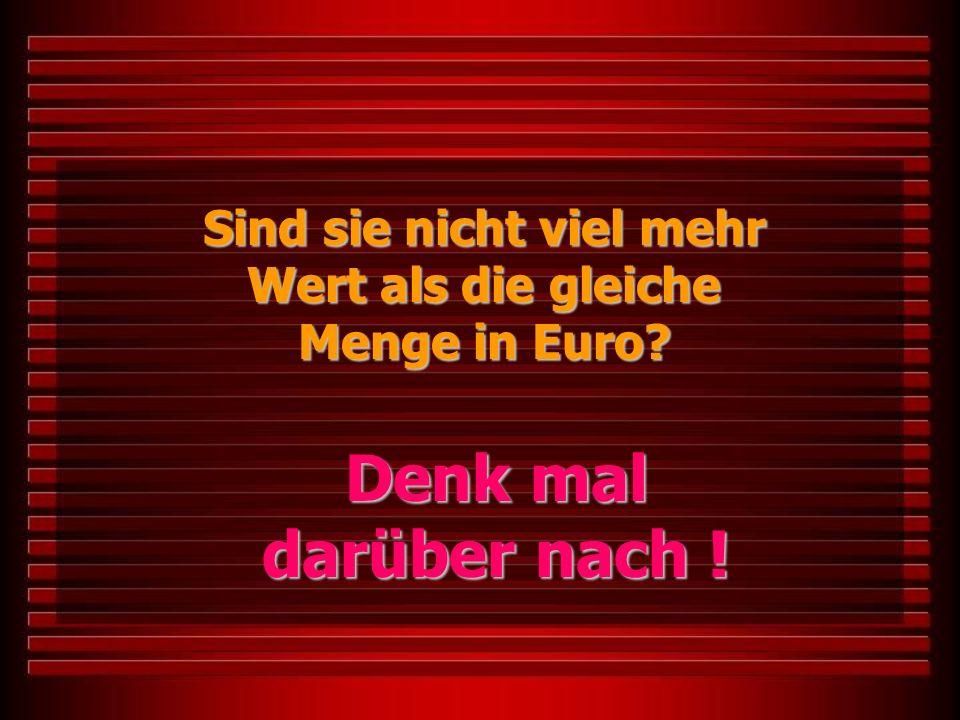 Sind sie nicht viel mehr Wert als die gleiche Menge in Euro? Denk mal darüber nach !