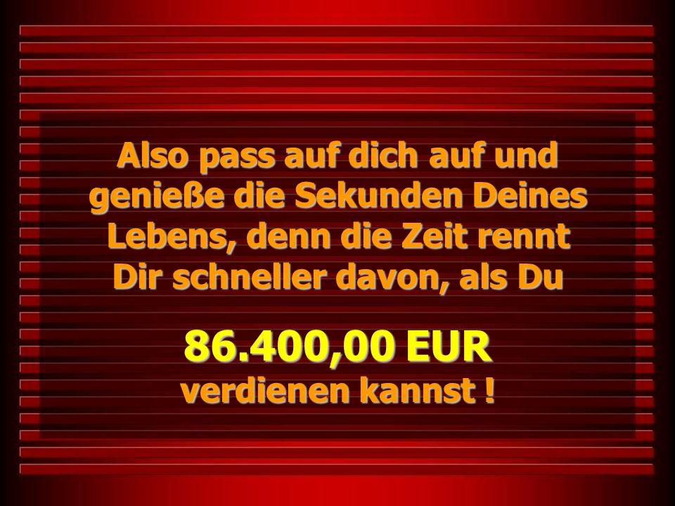 Also pass auf dich auf und genieße die Sekunden Deines Lebens, denn die Zeit rennt Dir schneller davon, als Du 86.400,00 EUR verdienen kannst !