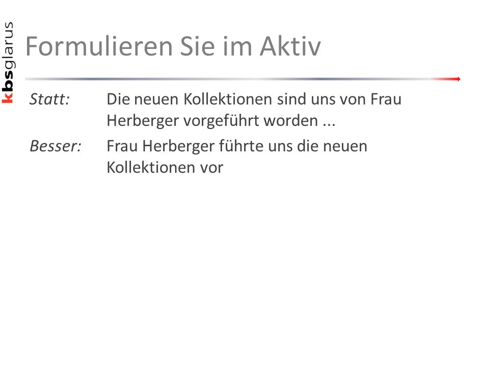 Formulieren Sie im Aktiv Statt:Die neuen Kollektionen sind uns von Frau Herberger vorgeführt worden...