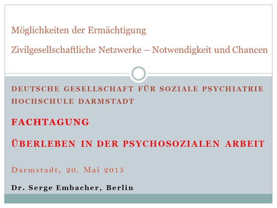 DEUTSCHE GESELLSCHAFT FÜR SOZIALE PSYCHIATRIE HOCHSCHULE DARMSTADT FACHTAGUNG ÜBERLEBEN IN DER PSYCHOSOZIALEN ARBEIT Darmstadt, 20. Mai 2015 Dr. Serge