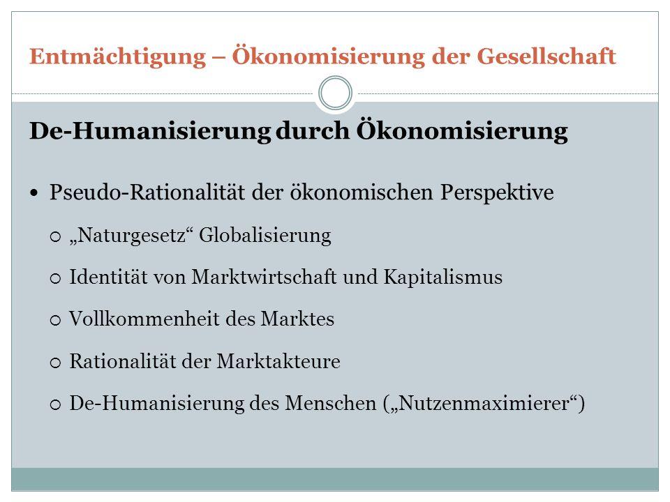 """Entmächtigung – Ökonomisierung der Gesellschaft De-Humanisierung durch Ökonomisierung Pseudo-Rationalität der ökonomischen Perspektive  """"Naturgesetz"""""""