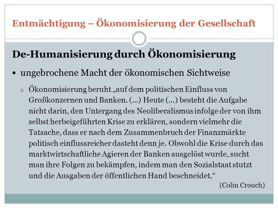 """Entmächtigung – Ökonomisierung der Gesellschaft De-Humanisierung durch Ökonomisierung ungebrochene Macht der ökonomischen Sichtweise o Ökonomisierung beruht """"auf dem politischen Einfluss von Großkonzernen und Banken."""