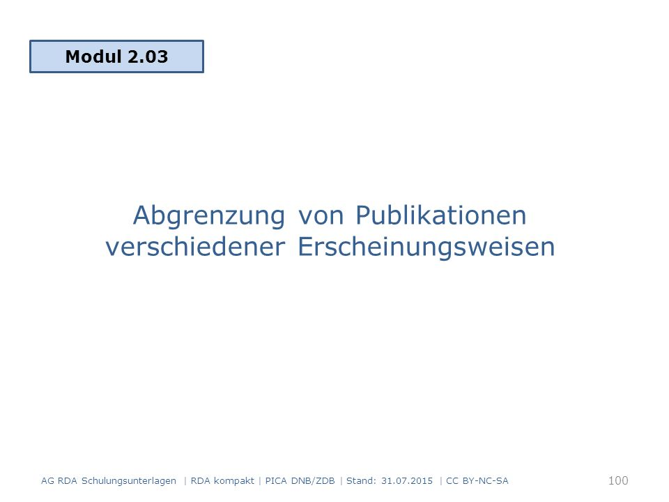 Abgrenzung von Publikationen verschiedener Erscheinungsweisen Modul 2.03 AG RDA Schulungsunterlagen | RDA kompakt | PICA DNB/ZDB | Stand: 31.07.2015 | CC BY-NC-SA 100