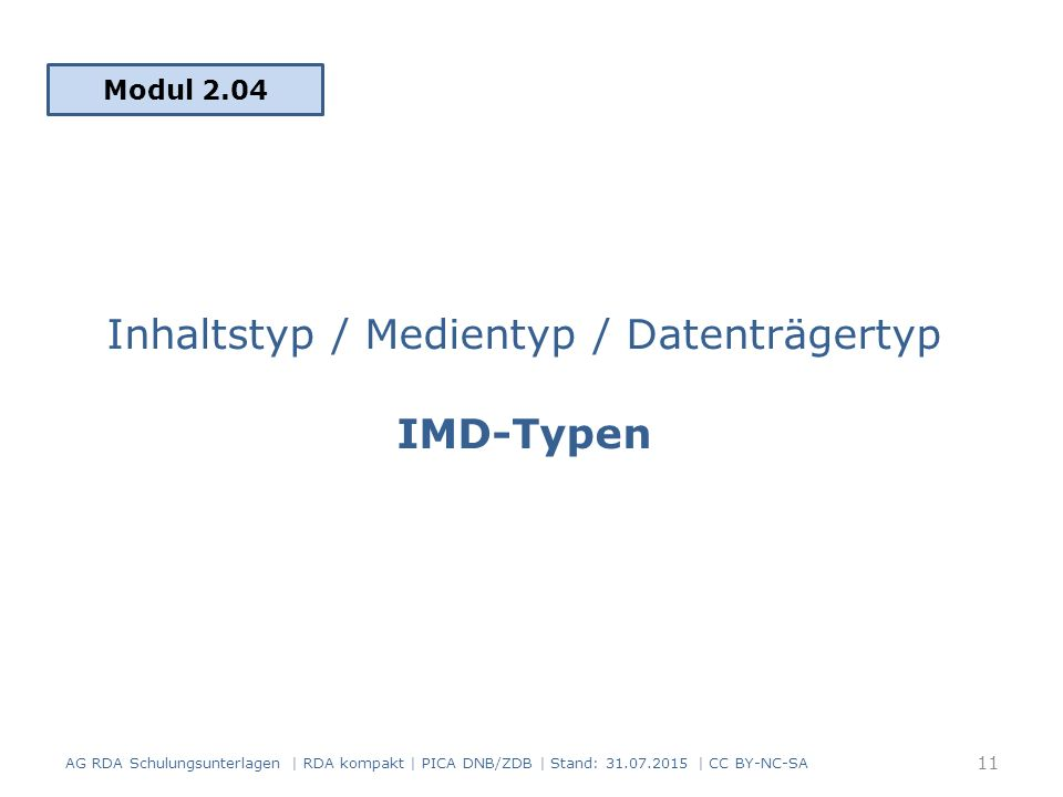 Inhaltstyp / Medientyp / Datenträgertyp IMD-Typen Modul 2.04 11 AG RDA Schulungsunterlagen | RDA kompakt | PICA DNB/ZDB | Stand: 31.07.2015 | CC BY-NC-SA